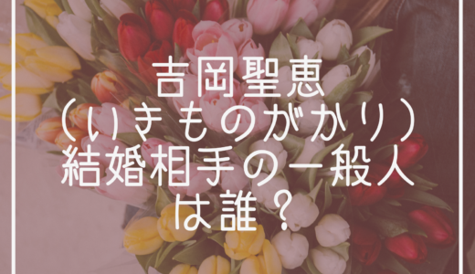 吉岡聖恵(いきものがかり)結婚相手の一般人は誰?妊娠や元カレの噂も調査!