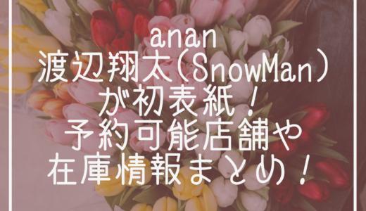 anan|渡辺翔太(SnowMan)が初表紙!予約可能店舗や在庫情報まとめ