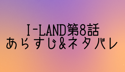 [I-LAND]第8話ネタバレ&あらすじ!パート2に進んだ12人の初テストの結果は?