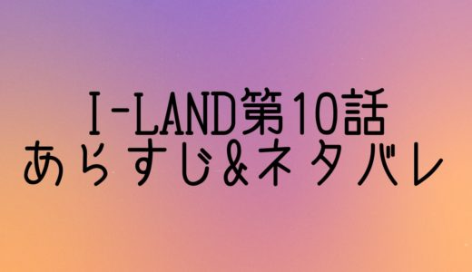[I-LAND]第10話ネタバレ&あらすじ!セブチ登場とグローバル投票の結果は?