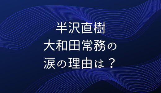 半沢直樹2|大和田常務の涙の理由は?半沢の味方?みんなの予想まとめ