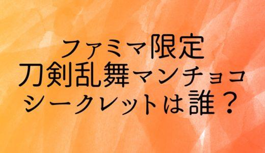 刀剣乱舞マンチョコ(ファミマ限定)のシークレットは誰?販売開始時間も調査!